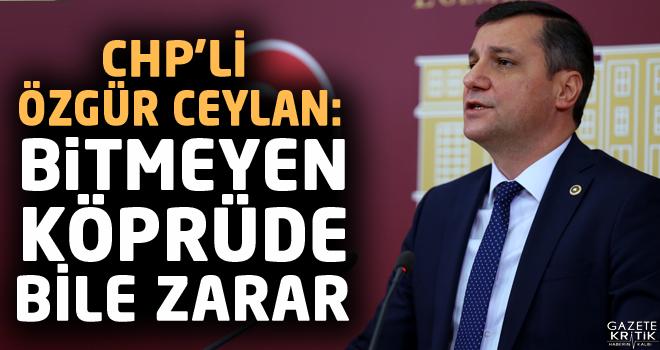 CHP'Lİ ÖZGÜR CEYLAN: BİTMEYEN KÖPRÜDE BİLE...