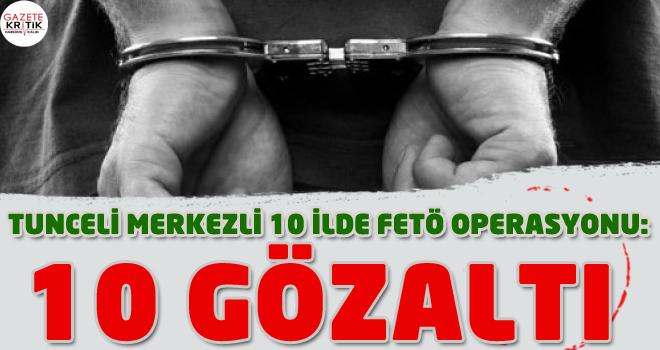 Tunceli merkezli 10 ilde FETÖ operasyonu: 10 gözaltı
