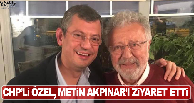 CHP'Lİ ÖZEL, METİN AKPINAR'I ZİYARET ETTİ