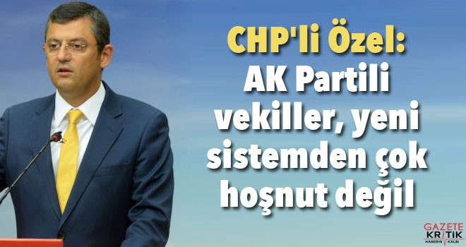 CHP'li Özel: AK Partili vekiller, yeni sistemden...