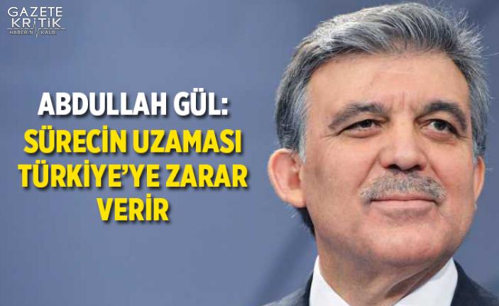 Abdullah Gül: Sürecin uzaması Türkiye'ye...