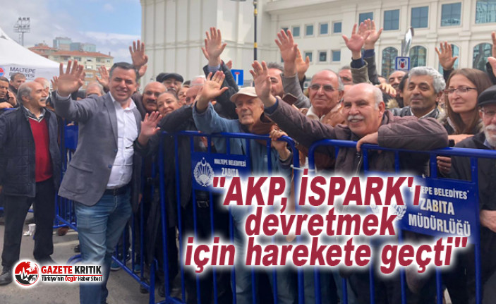 """""""AKP, İSPARK'ı devretmek için harekete..."""