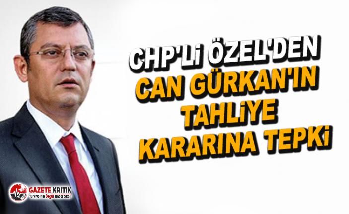 CHP'li Özel'den Can Gürkan'ın tahliye kararına tepki