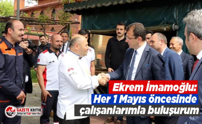Ekrem İmamoğlu: Her 1 Mayıs öncesinde çalışanlarımla...