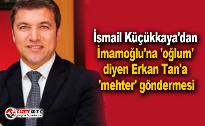 İsmail Küçükkaya'dan İmamoğlu'na 'oğlum' diyen Erkan Tan'a 'mehter' göndermesi