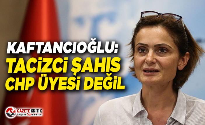 Kaftancıoğlu: Tacizci şahıs CHP üyesi değil