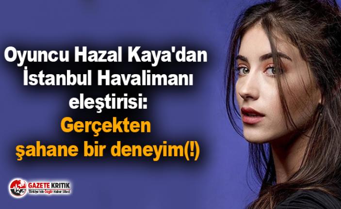 Oyuncu Hazal Kaya'dan İstanbul Havalimanı eleştirisi:...