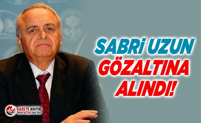 Sabri Uzun gözaltına alındı!
