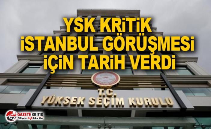 YSK kritik İstanbul görüşmesi için tarih verdi