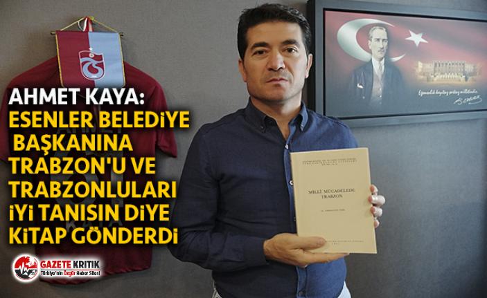 AHMET KAYA:ESENLER BELEDİYE BAŞKANINA TRABZON'U...