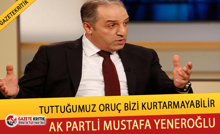 AK Parti İstanbul Milletvekili Mustafa Yeneroğlu:Tuttuğumuz oruç bizi kurtarmayabilir