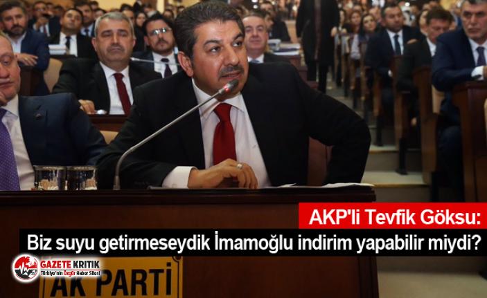 AKP'li Tevfik Göksu: Biz suyu getirmeseydik...