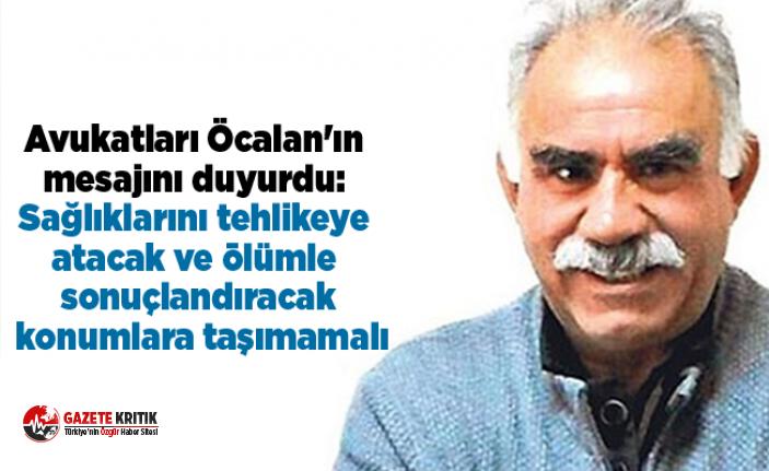 Avukatları Öcalan'ın mesajını duyurdu: Sağlıklarını...