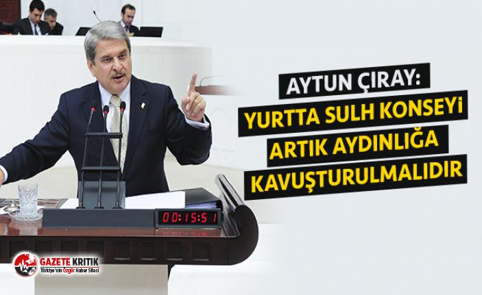 AYTUN ÇIRAY: YURTTA SULH KONSEYİ ARTIK AYDINLIĞA...