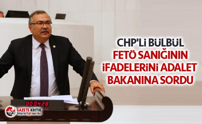 CHP'Lİ BÜLBÜL FETÖ SANIĞININ İFADELERİNİ...