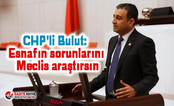 CHP'li Bulut: Esnafın sorunlarını Meclis araştırsın