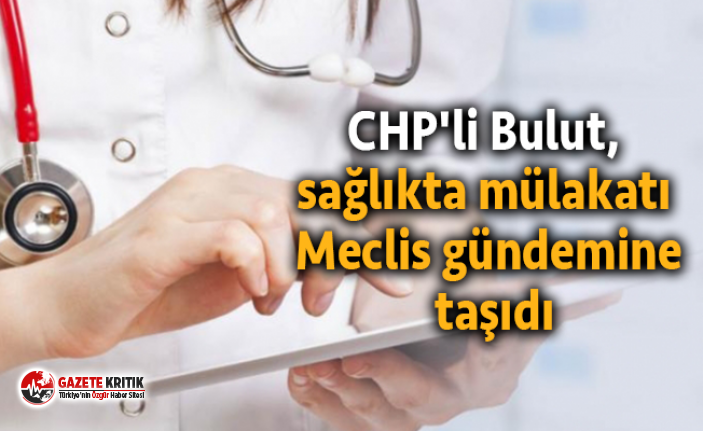 CHP'li Bulut, sağlıkta mülakatı Meclis gündemine...