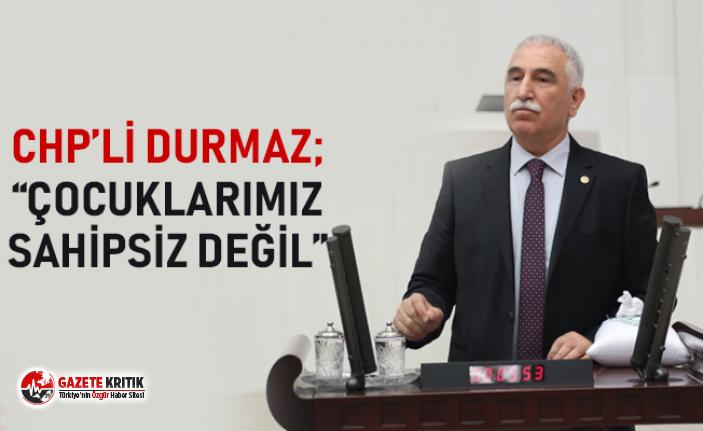 """CHP'Lİ DURMAZ; """"ÇOCUKLARIMIZ SAHİPSİZ DEĞİL"""""""