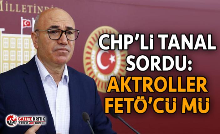 CHP'Lİ TANAL SORDU: AKTROLLER FETÖ'CÜ MÜ