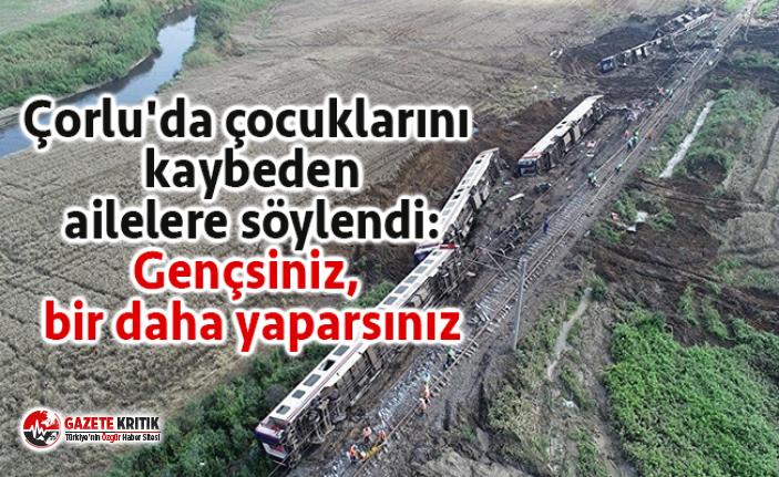 Çorlu'da çocuklarını kaybeden ailelere söylendi:...