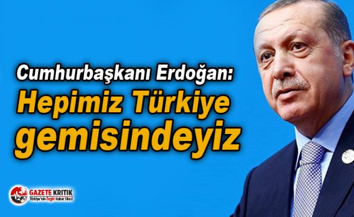 Cumhurbaşkanı Erdoğan: Hepimiz Türkiye gemisindeyiz