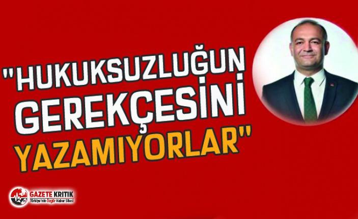 """""""HUKUKSUZLUĞUN GEREKÇESİNİ YAZAMIYORLAR"""""""