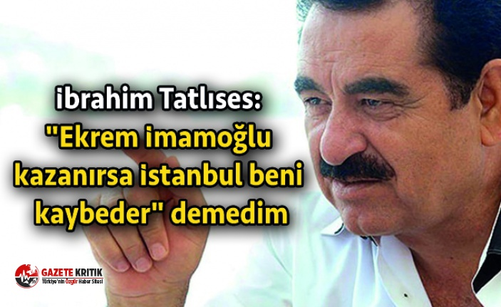"İbrahim Tatlıses: ""Ekrem İmamoğlu kazanırsa İstanbul beni kaybeder"" demedim"
