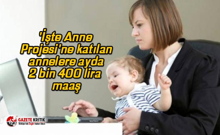 'İşte Anne Projesi'ne katılan annelere ayda 2 bin 400 lira maaş