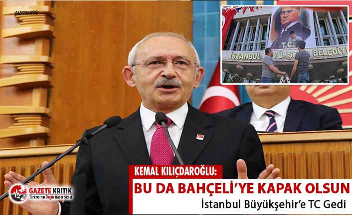 Kılıçdaroğlu: İstanbul Belediyesi'ne TC geldi, bu da Bahçeli'ye kapak olsun