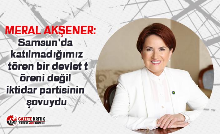 Meral Akşener: Samsun'da katılmadığımız tören bir devlet töreni değil iktidar partisinin şovuydu