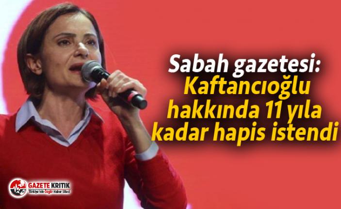Sabah gazetesi: Kaftancıoğlu hakkında 11 yıla kadar hapis istendi