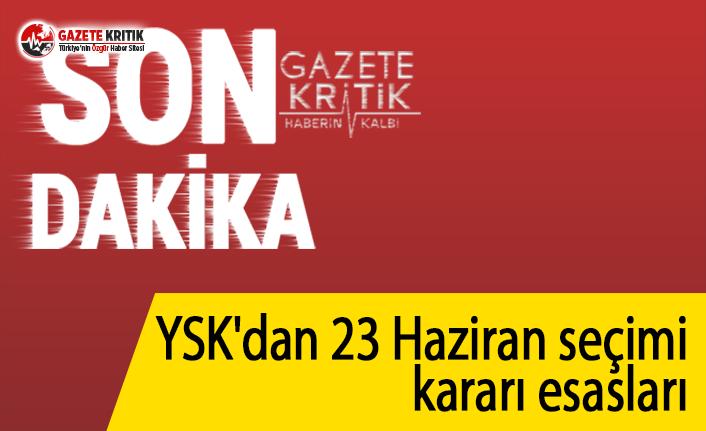 YSK'dan 23 Haziran seçimi kararı esasları