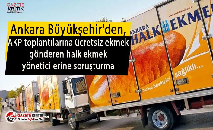 Ankara Büyükşehir'den, AKP toplantılarına ücretsiz ekmek gönderen halk ekmek yöneticilerine soruşturma