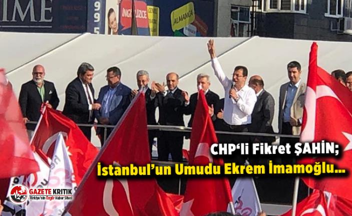 CHP Balıkesir Milletvekili Op.Dr. Fikret ŞAHİN;  İstanbul'un Umudu Ekrem İmamoğlu…