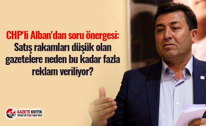 CHP'li Alban'dan soru önergesi: Satış rakamları düşük olan gazetelere neden bu kadar fazla reklam veriliyor?