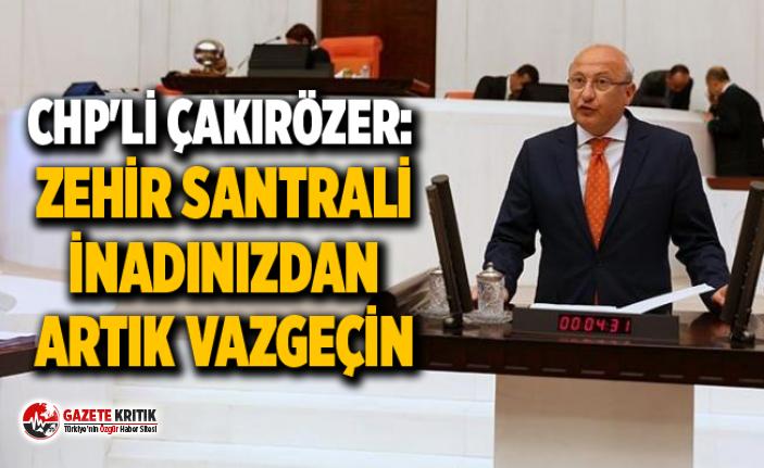 CHP'Lİ ÇAKIRÖZER: ZEHİR SANTRALİ İNADINIZDAN...