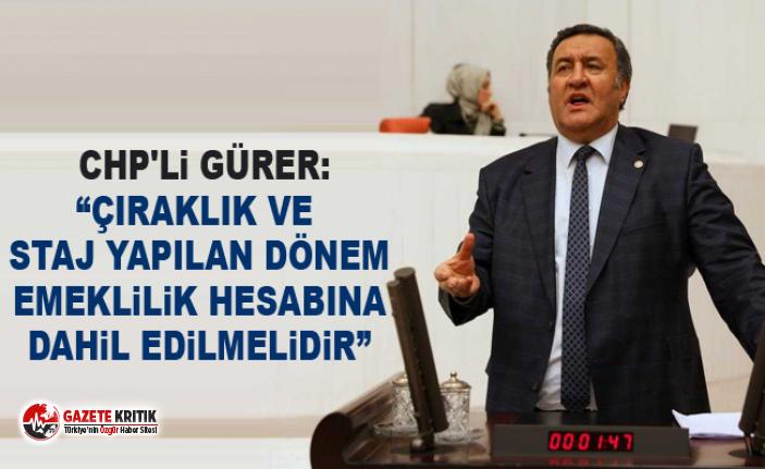 """CHP'li Gürer: """"Çıraklık ve staj yapılan dönem emeklilik hesabına dahil edilmelidir"""""""