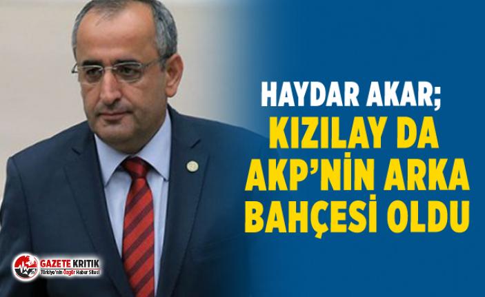 CHP'Lİ HAYDAR AKAR; KIZILAY DA AKP'NİN ARKA...