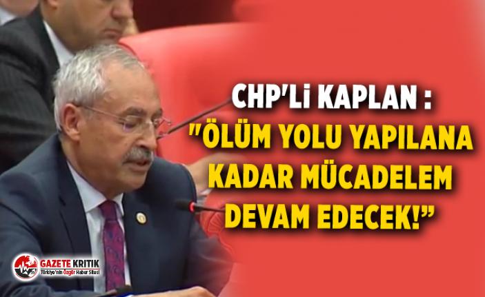 """CHP'li KAPLAN :""""ÖLÜM YOLU YAPILANA KADAR..."""