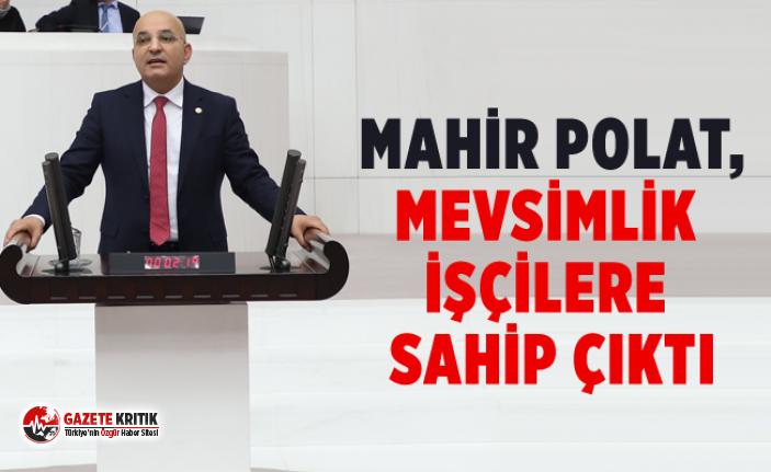 CHP'Lİ MAHİR POLAT,MEVSİMLİK İŞÇİLERE...
