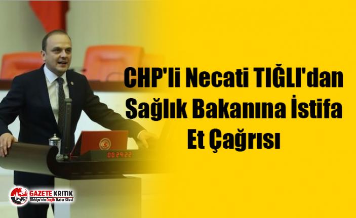 CHP'li Necati TIĞLI'dan Sağlık Bakanına İstifa Et Çağrısı