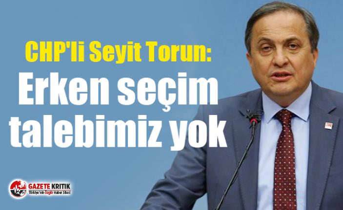 CHP'li Torun: Erken seçim talebimiz yok