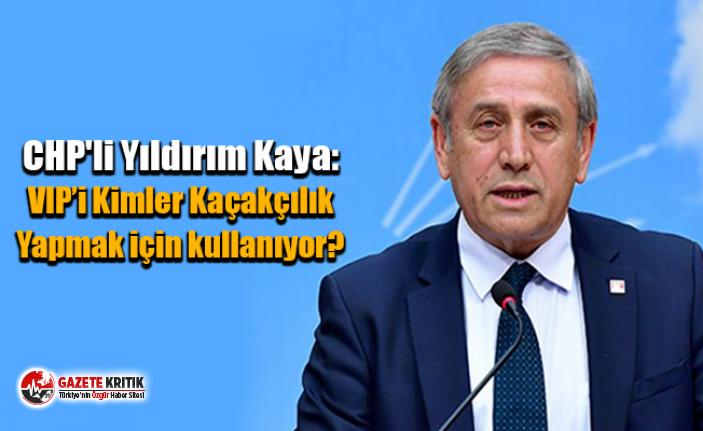 CHP'li Yıldırım Kaya:VIP'i Kimler Kaçakçılık Yapmak için kullanıyor?