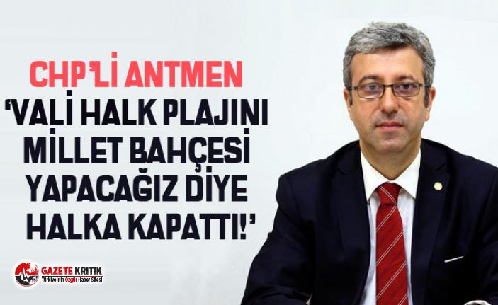 CHP'Lİ ANTMEN 'VALİ HALK PLAJINI MİLLET BAHÇESİ YAPACAĞIZ DİYE HALKA KAPATTI!'