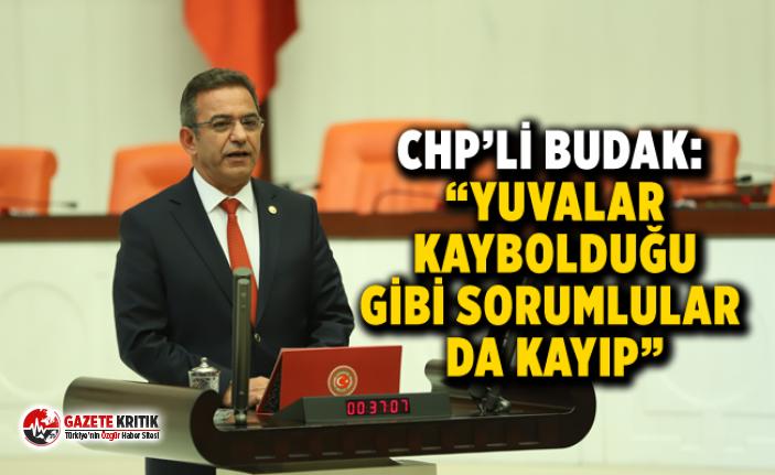 """CHP'Lİ BUDAK: """"YUVALAR KAYBOLDUĞU GİBİ SORUMLULAR DA KAYIP"""""""