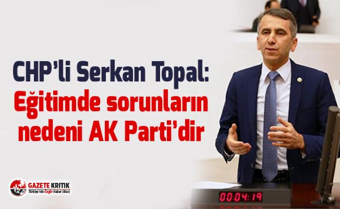CHP'li Serkan Topal: Eğitimde sorunların nedeni...