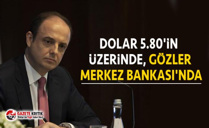 Dolar 5.80'in üzerinde, gözler Merkez Bankası'nda