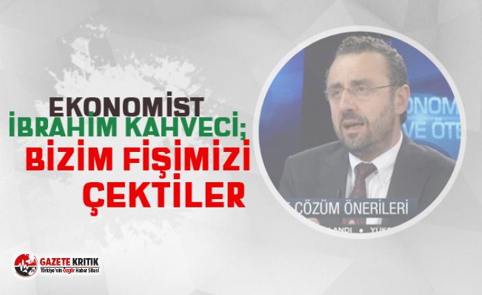 """Ekonomist İbrahim Kahveci: """"Bizim fişimizi çektiler"""""""