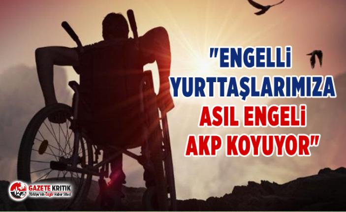 """""""ENGELLİ YURTTAŞLARIMIZA ASIL ENGELİ AKP KOYUYOR"""""""
