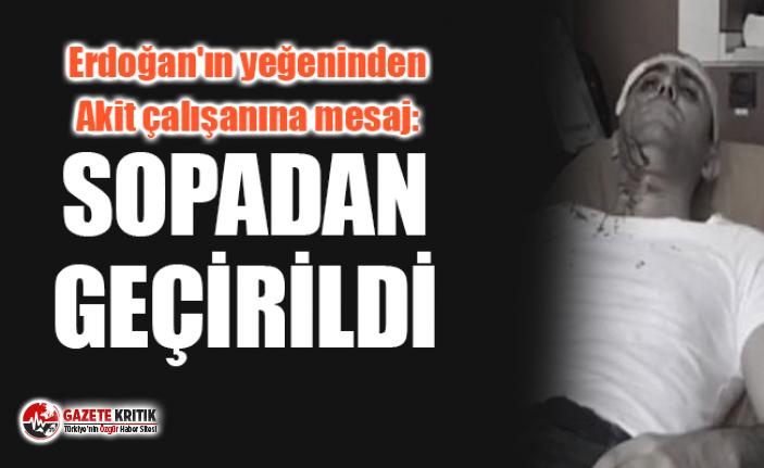 Erdoğan'ın yeğeninden Akit çalışanına mesaj: ''Sopadan geçirildi''